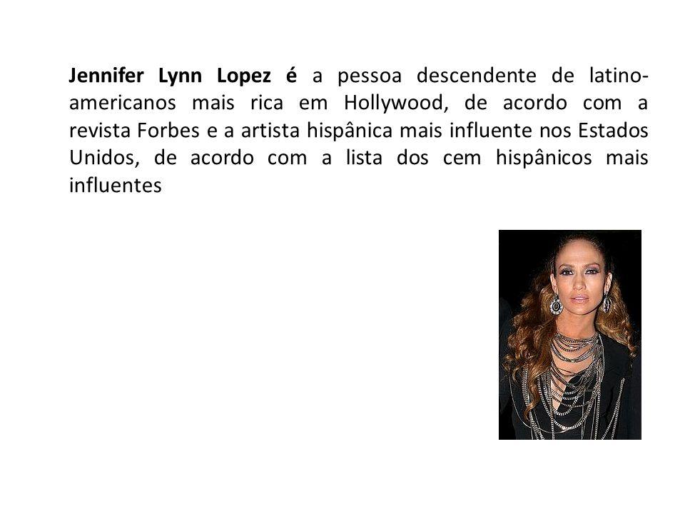 Jennifer Lynn Lopez é a pessoa descendente de latino- americanos mais rica em Hollywood, de acordo com a revista Forbes e a artista hispânica mais influente nos Estados Unidos, de acordo com a lista dos cem hispânicos mais influentes