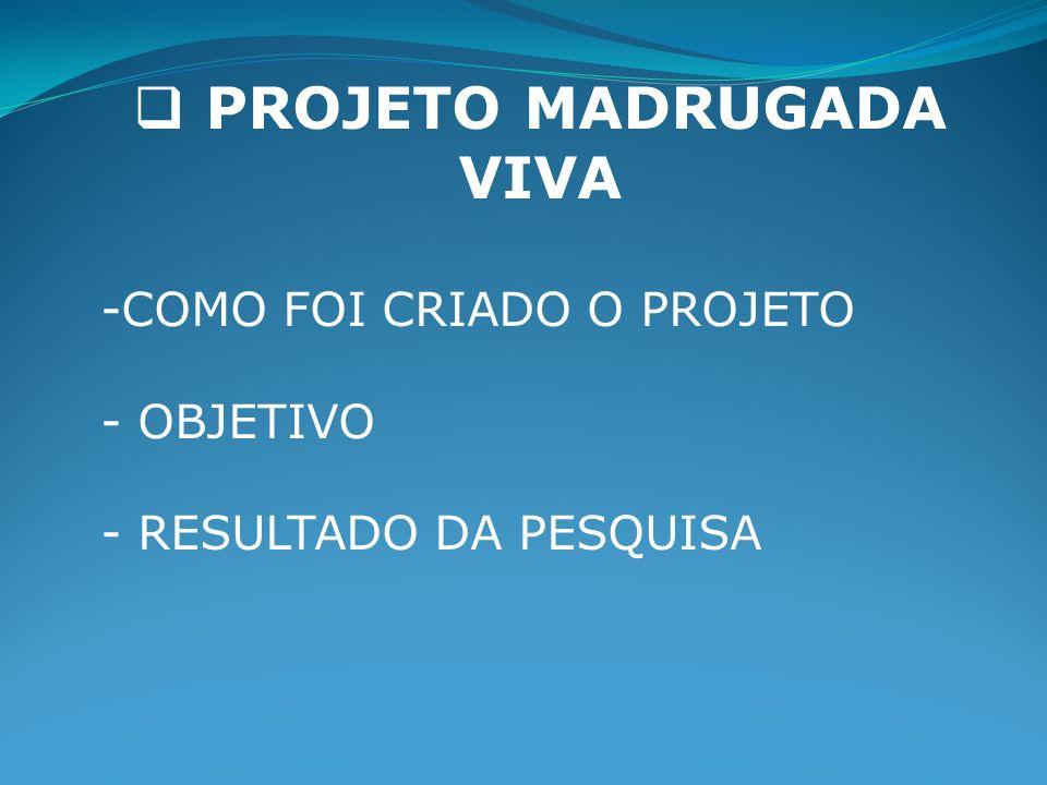 PROJETO MADRUGADA VIVA -COMO FOI CRIADO O PROJETO - OBJETIVO - RESULTADO DA PESQUISA