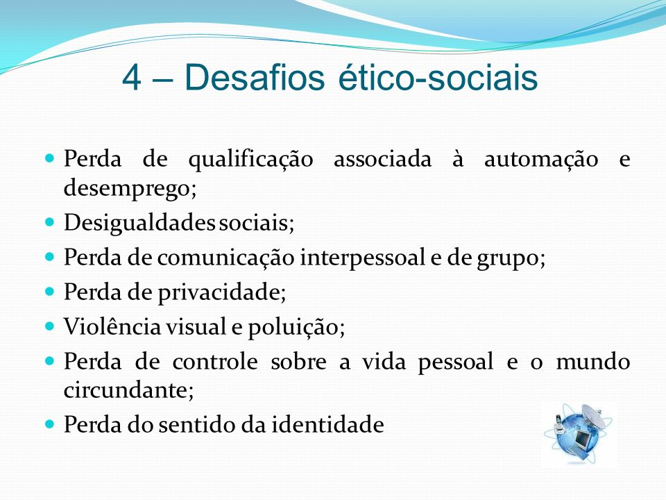 4 – Desafios ético-sociais Perda de qualificação associada à automação e desemprego; Desigualdades sociais; Perda de comunicação interpessoal e de gru