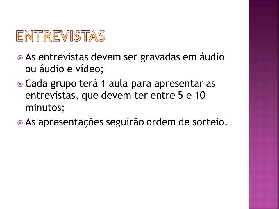 As entrevistas devem ser gravadas em áudio ou áudio e vídeo; Cada grupo terá 1 aula para apresentar as entrevistas, que devem ter entre 5 e 10 minutos