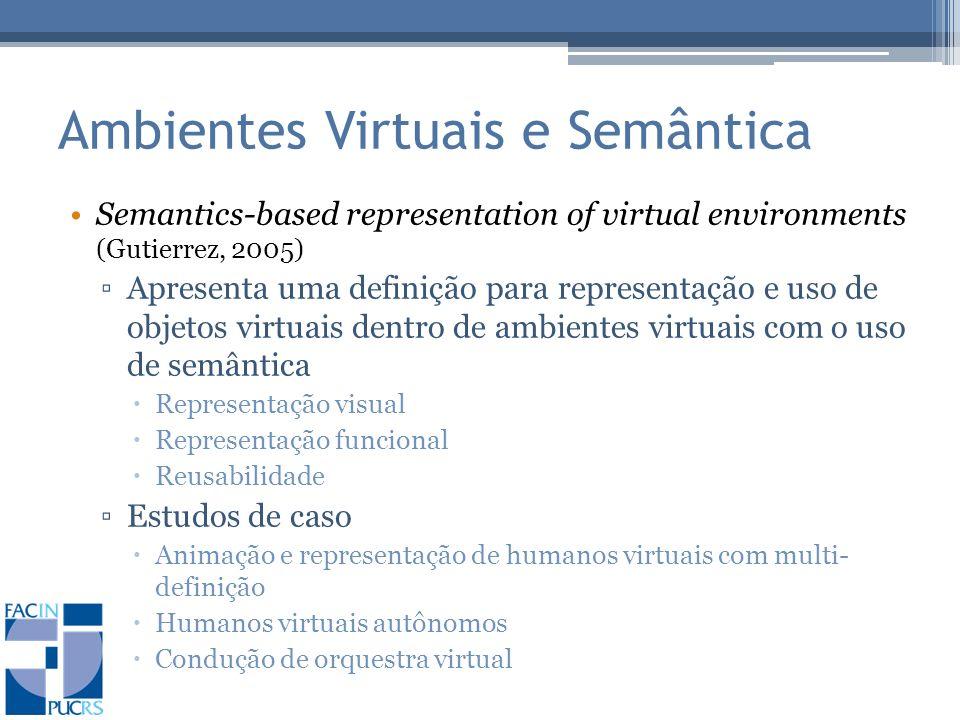 Ambientes Virtuais e Semântica Semantics-based representation of virtual environments (Gutierrez, 2005) Apresenta uma definição para representação e uso de objetos virtuais dentro de ambientes virtuais com o uso de semântica Representação visual Representação funcional Reusabilidade Estudos de caso Animação e representação de humanos virtuais com multi- definição Humanos virtuais autônomos Condução de orquestra virtual
