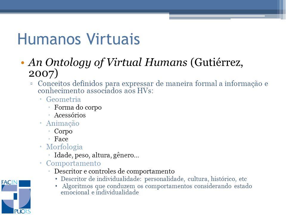 Humanos Virtuais An Ontology of Virtual Humans (Gutiérrez, 2007) Conceitos definidos para expressar de maneira formal a informação e conhecimento associados aos HVs: Geometria Forma do corpo Acessórios Animação Corpo Face Morfologia Idade, peso, altura, gênero...