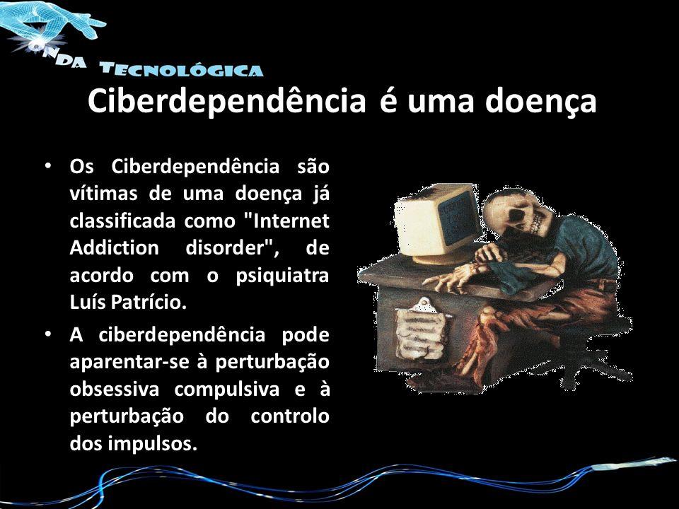 Ciberdependência é uma doença Os Ciberdependência são vítimas de uma doença já classificada como