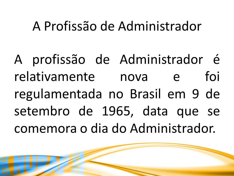 A Profissão de Administrador A profissão de Administrador é relativamente nova e foi regulamentada no Brasil em 9 de setembro de 1965, data que se com