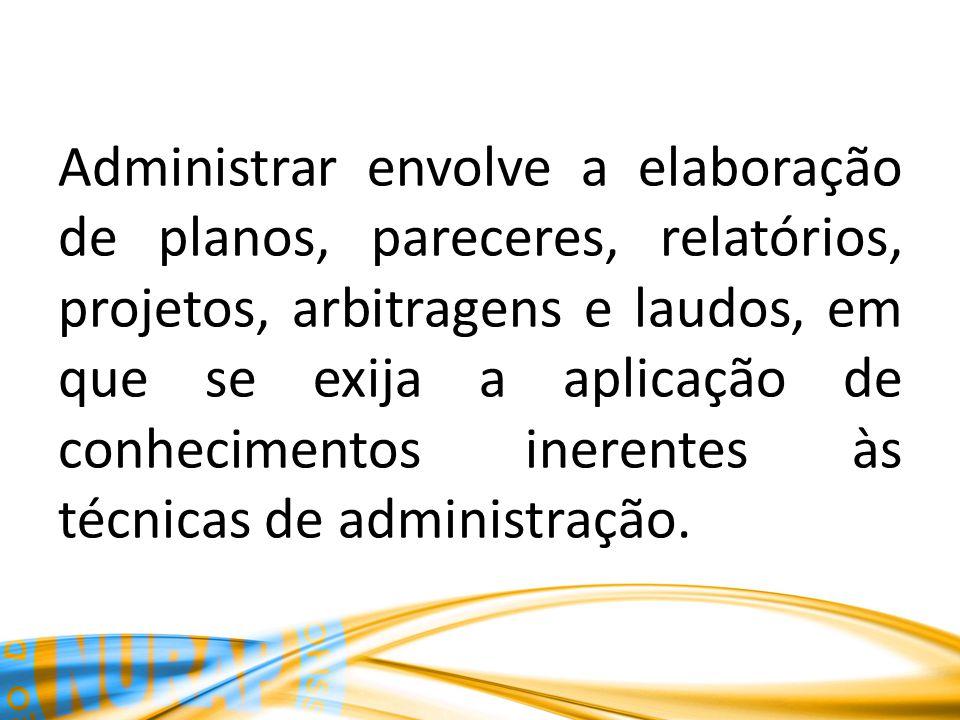 Administrar envolve a elaboração de planos, pareceres, relatórios, projetos, arbitragens e laudos, em que se exija a aplicação de conhecimentos ineren