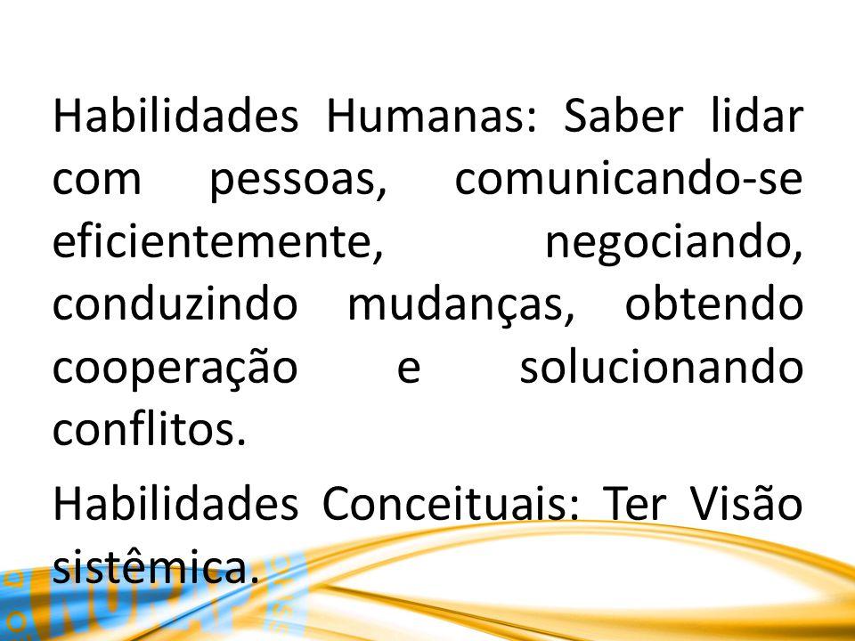 Habilidades Humanas: Saber lidar com pessoas, comunicando-se eficientemente, negociando, conduzindo mudanças, obtendo cooperação e solucionando confli
