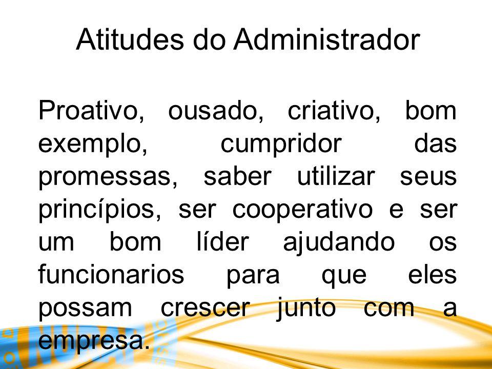 Atitudes do Administrador Proativo, ousado, criativo, bom exemplo, cumpridor das promessas, saber utilizar seus princípios, ser cooperativo e ser um b