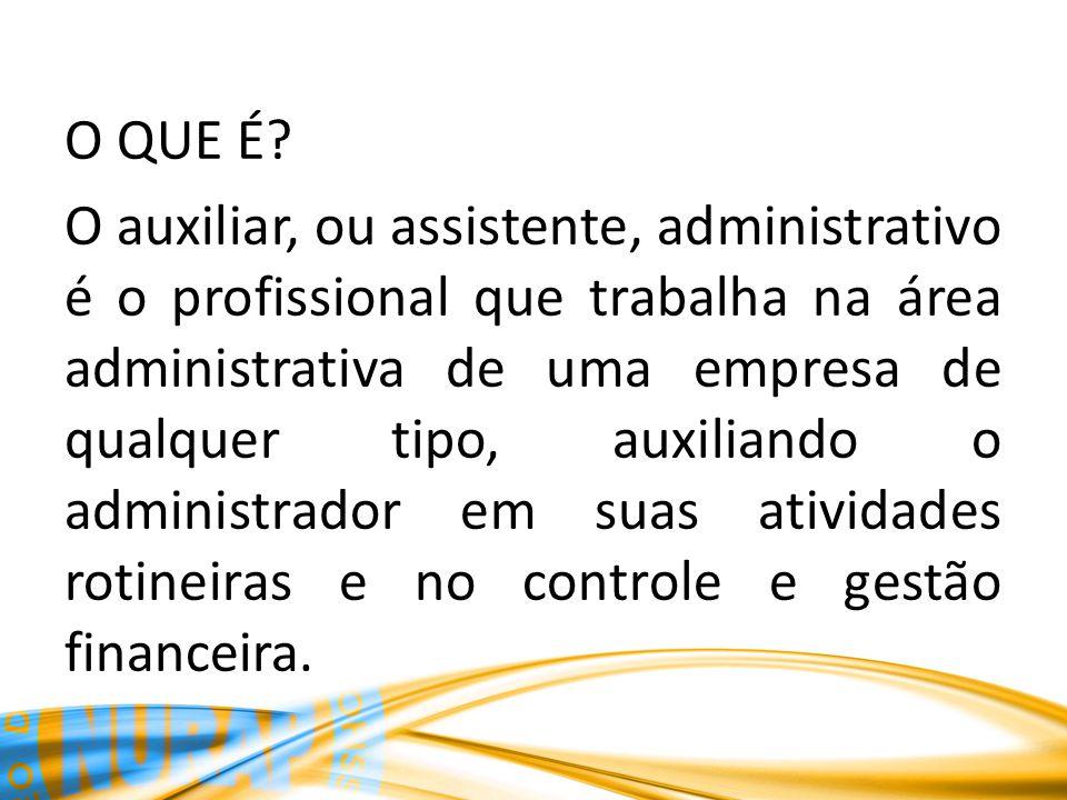 O QUE É? O auxiliar, ou assistente, administrativo é o profissional que trabalha na área administrativa de uma empresa de qualquer tipo, auxiliando o