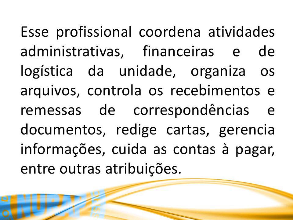Esse profissional coordena atividades administrativas, financeiras e de logística da unidade, organiza os arquivos, controla os recebimentos e remessa