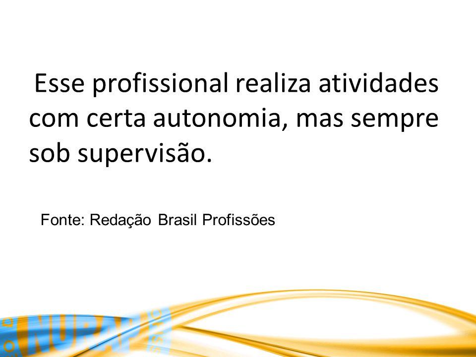 Esse profissional realiza atividades com certa autonomia, mas sempre sob supervisão. Fonte: Redação Brasil Profissões