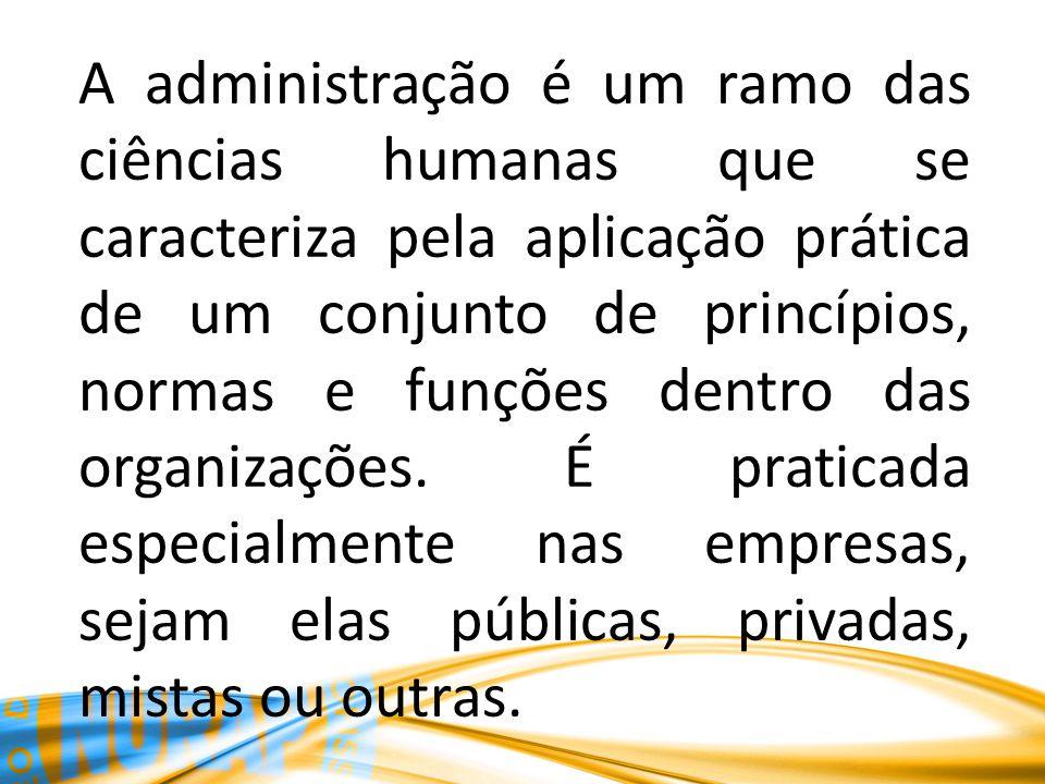 A administração é um ramo das ciências humanas que se caracteriza pela aplicação prática de um conjunto de princípios, normas e funções dentro das org