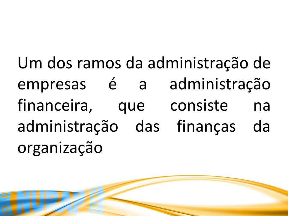 Um dos ramos da administração de empresas é a administração financeira, que consiste na administração das finanças da organização