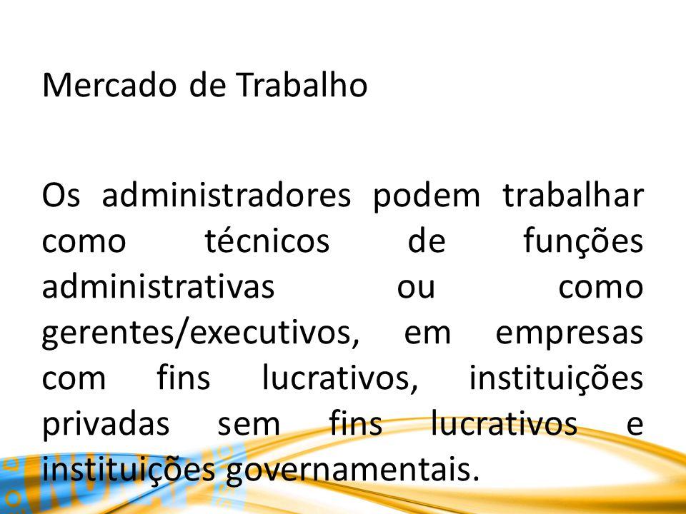 Mercado de Trabalho Os administradores podem trabalhar como técnicos de funções administrativas ou como gerentes/executivos, em empresas com fins lucr