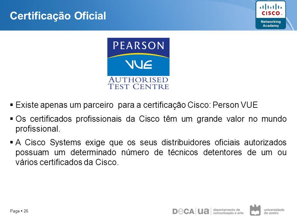 Page 26 Certificação Oficial Existe apenas um parceiro para a certificação Cisco: Person VUE Os certificados profissionais da Cisco têm um grande valo
