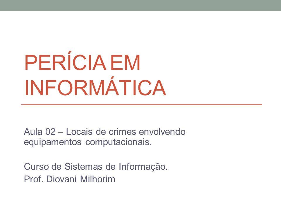 PERÍCIA EM INFORMÁTICA Aula 02 – Locais de crimes envolvendo equipamentos computacionais. Curso de Sistemas de Informação. Prof. Diovani Milhorim