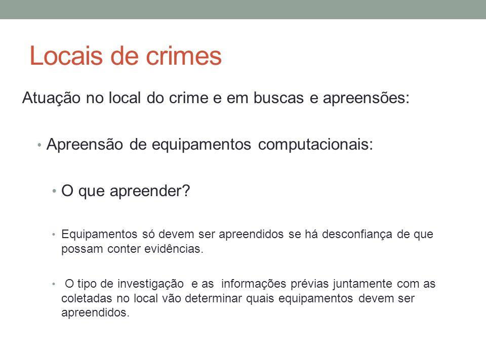 Locais de crimes Atuação no local do crime e em buscas e apreensões: Apreensão de equipamentos computacionais: O que apreender? Equipamentos só devem
