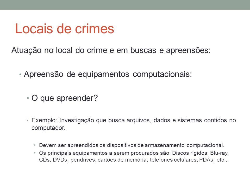 Locais de crimes Atuação no local do crime e em buscas e apreensões: Apreensão de equipamentos computacionais: O que apreender? Exemplo: Investigação