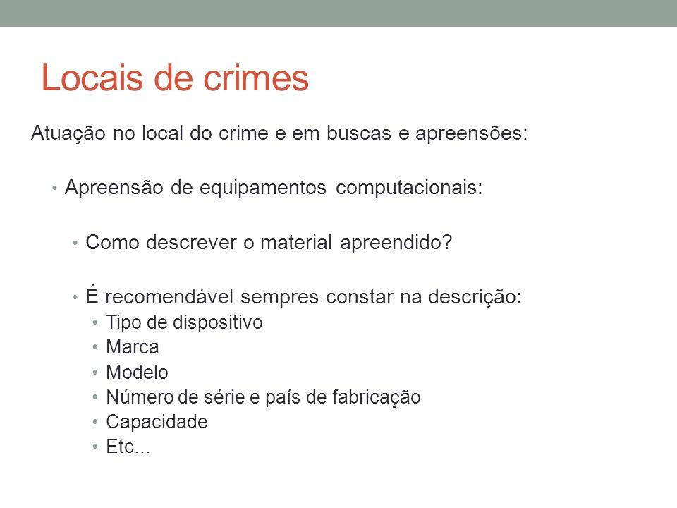Locais de crimes Atuação no local do crime e em buscas e apreensões: Apreensão de equipamentos computacionais: Como descrever o material apreendido? É