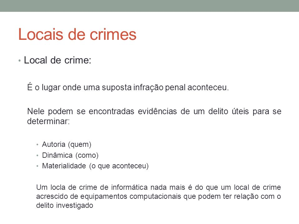 Locais de crimes Local de crime: É o lugar onde uma suposta infração penal aconteceu. Nele podem se encontradas evidências de um delito úteis para se