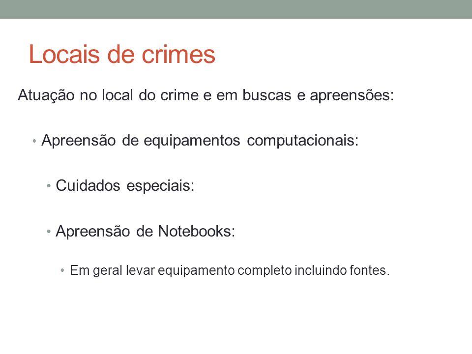 Locais de crimes Atuação no local do crime e em buscas e apreensões: Apreensão de equipamentos computacionais: Cuidados especiais: Apreensão de Notebooks: Em geral levar equipamento completo incluindo fontes.