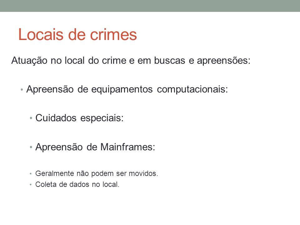 Locais de crimes Atuação no local do crime e em buscas e apreensões: Apreensão de equipamentos computacionais: Cuidados especiais: Apreensão de Mainframes: Geralmente não podem ser movidos.