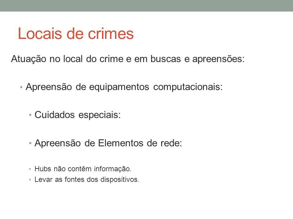 Locais de crimes Atuação no local do crime e em buscas e apreensões: Apreensão de equipamentos computacionais: Cuidados especiais: Apreensão de Elementos de rede: Hubs não contêm informação.