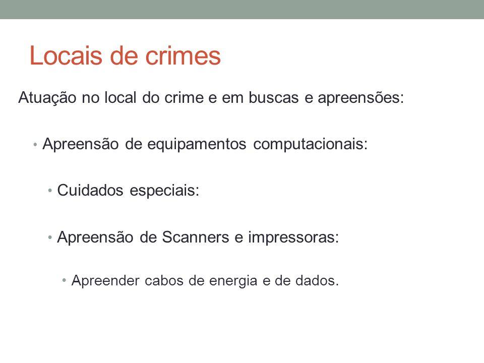 Locais de crimes Atuação no local do crime e em buscas e apreensões: Apreensão de equipamentos computacionais: Cuidados especiais: Apreensão de Scanners e impressoras: Apreender cabos de energia e de dados.