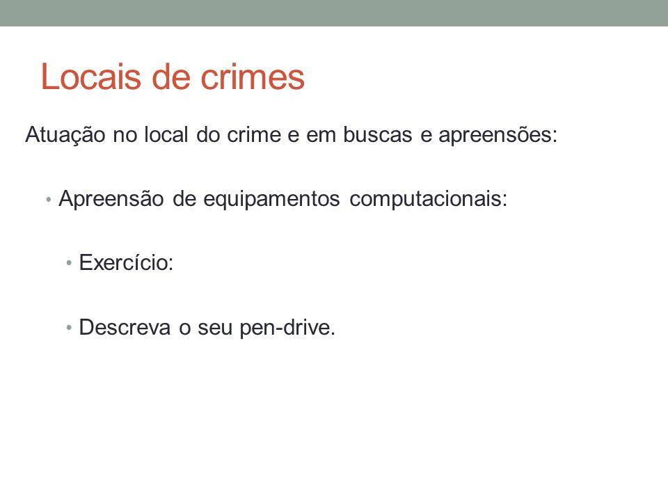 Locais de crimes Atuação no local do crime e em buscas e apreensões: Apreensão de equipamentos computacionais: Exercício: Descreva o seu pen-drive.