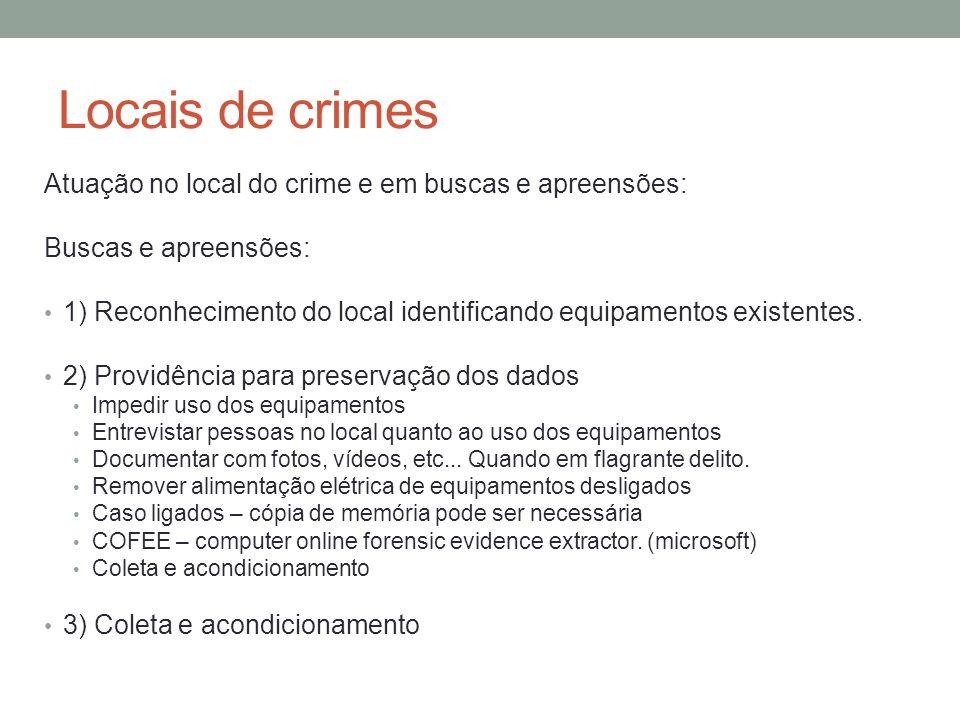Locais de crimes Atuação no local do crime e em buscas e apreensões: Locais de crime: 1) Identificação e preservação dos equipamentos 2) Coleta no local: preservar conteúdo (dados) Uso de S.O.