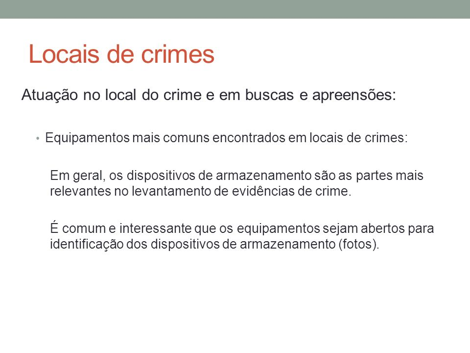 Locais de crimes Atuação no local do crime e em buscas e apreensões: Equipamentos mais comuns encontrados em locais de crimes: Em geral, os dispositivos de armazenamento são as partes mais relevantes no levantamento de evidências de crime.