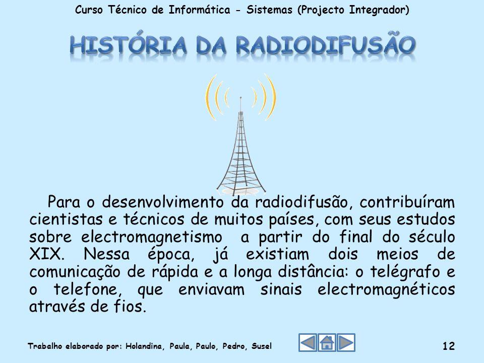Para o desenvolvimento da radiodifusão, contribuíram cientistas e técnicos de muitos países, com seus estudos sobre electromagnetismo a partir do fina