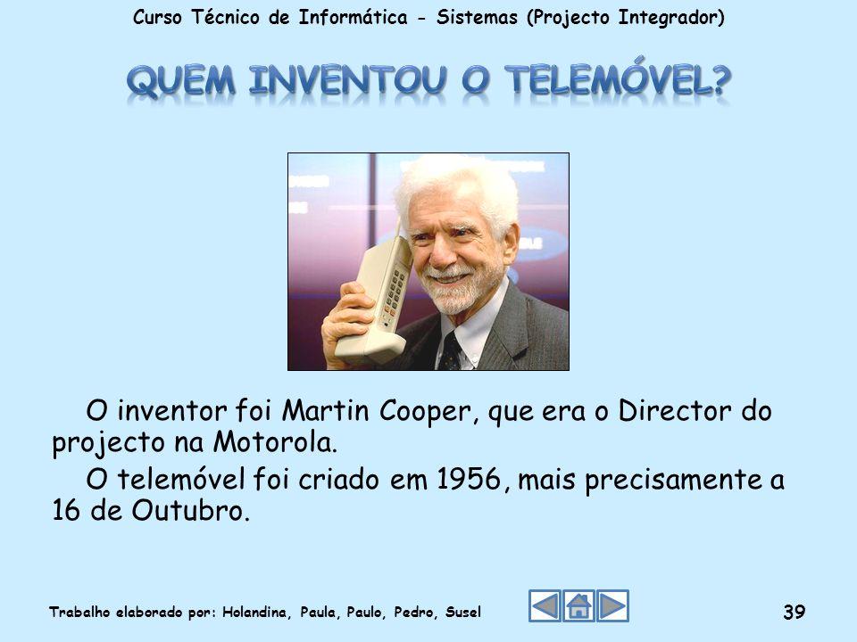 O inventor foi Martin Cooper, que era o Director do projecto na Motorola. O telemóvel foi criado em 1956, mais precisamente a 16 de Outubro. Curso Téc
