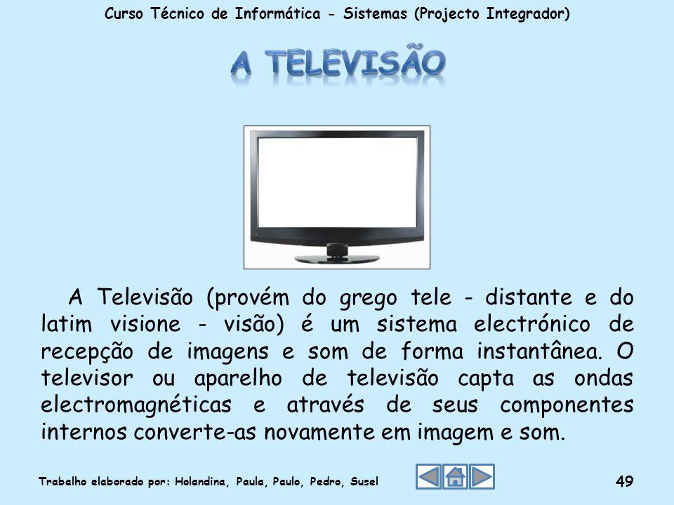 A Televisão (provém do grego tele - distante e do latim visione - visão) é um sistema electrónico de recepção de imagens e som de forma instantânea. O