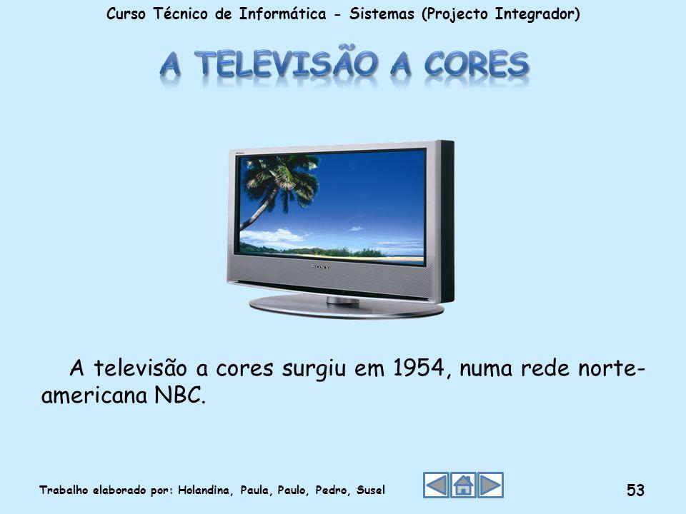 A televisão a cores surgiu em 1954, numa rede norte- americana NBC. Curso Técnico de Informática - Sistemas (Projecto Integrador) Trabalho elaborado p