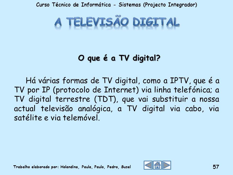 O que é a TV digital? O que é a TV digital? Há várias formas de TV digital, como a IPTV, que é a TV por IP (protocolo de Internet) via linha telefónic