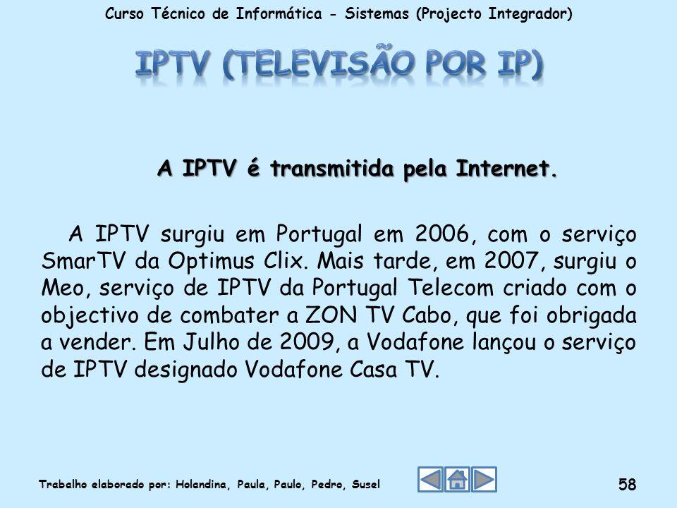 A IPTV é transmitida pela Internet. A IPTV surgiu em Portugal em 2006, com o serviço SmarTV da Optimus Clix. Mais tarde, em 2007, surgiu o Meo, serviç