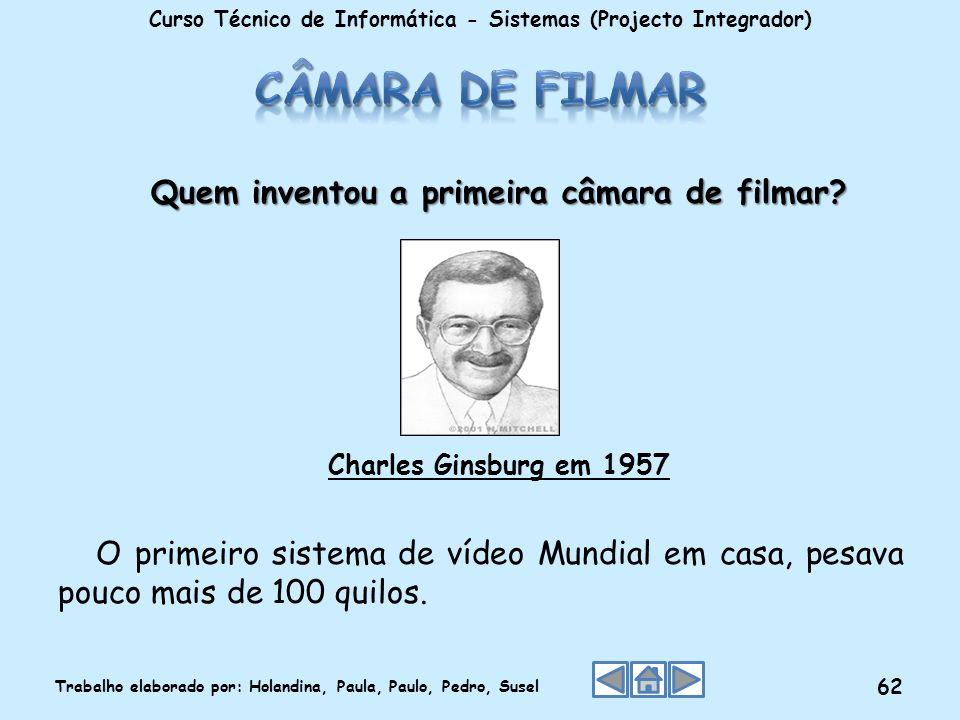 Quem inventou a primeira câmara de filmar? Charles Ginsburg em 1957 O primeiro sistema de vídeo Mundial em casa, pesava pouco mais de 100 quilos. Curs