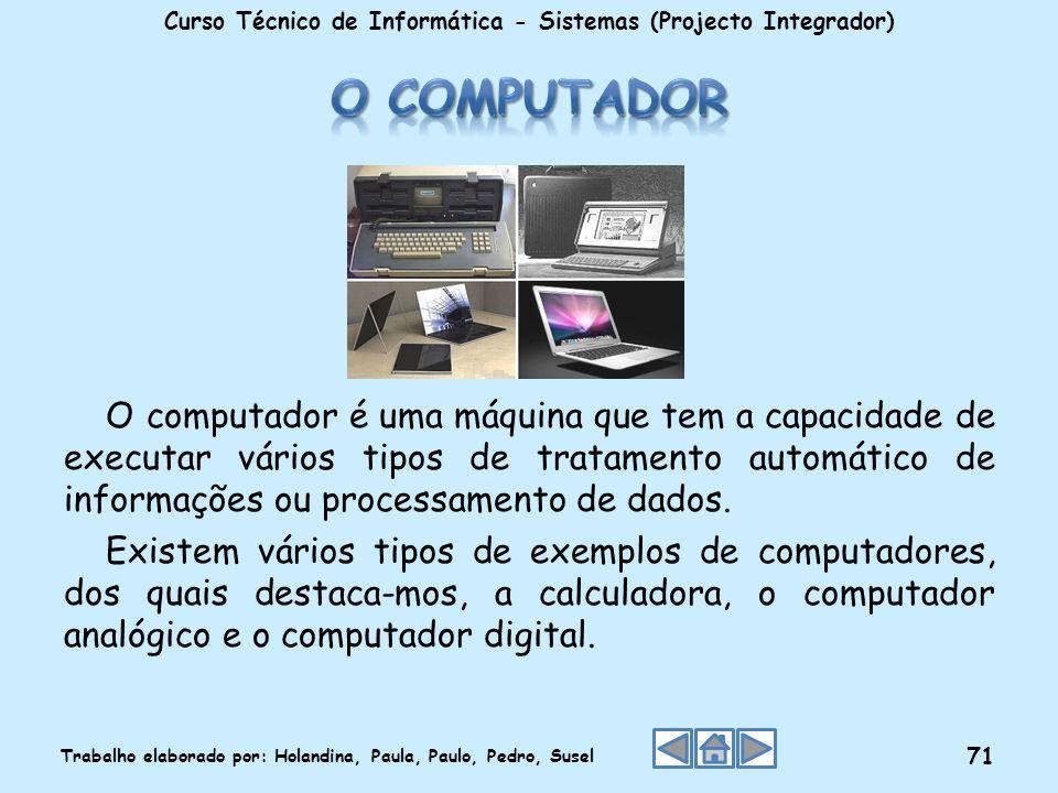O computador é uma máquina que tem a capacidade de executar vários tipos de tratamento automático de informações ou processamento de dados. Existem vá