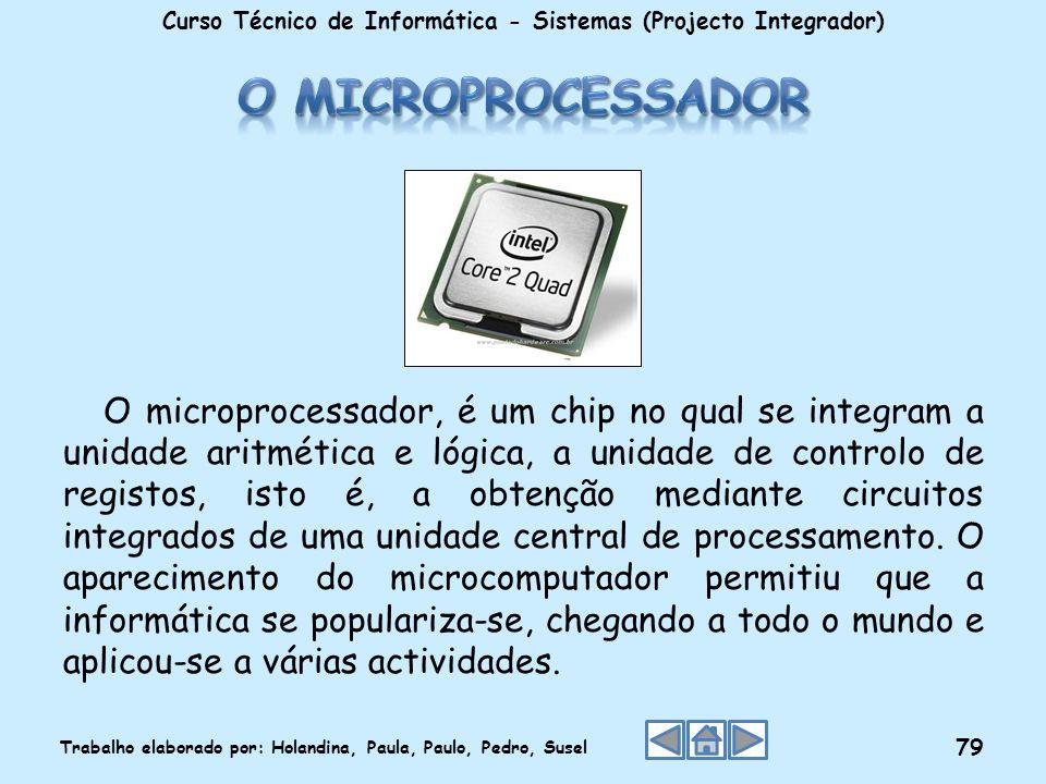 O microprocessador, é um chip no qual se integram a unidade aritmética e lógica, a unidade de controlo de registos, isto é, a obtenção mediante circui