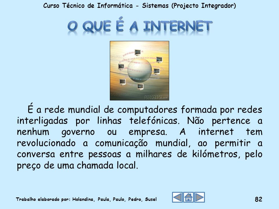É a rede mundial de computadores formada por redes interligadas por linhas telefónicas. Não pertence a nenhum governo ou empresa. A internet tem revol