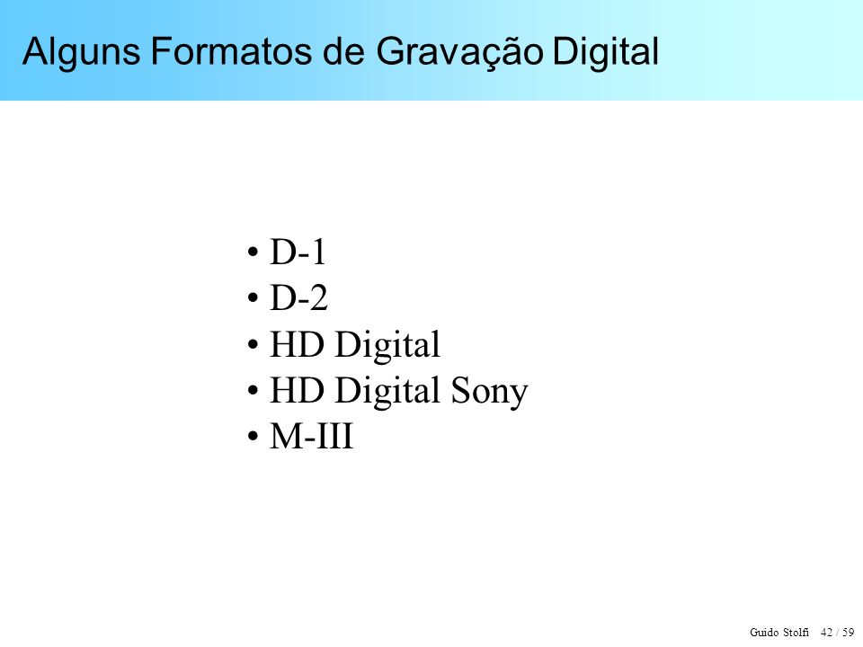 Guido Stolfi 42 / 59 Alguns Formatos de Gravação Digital D-1 D-2 HD Digital HD Digital Sony M-III