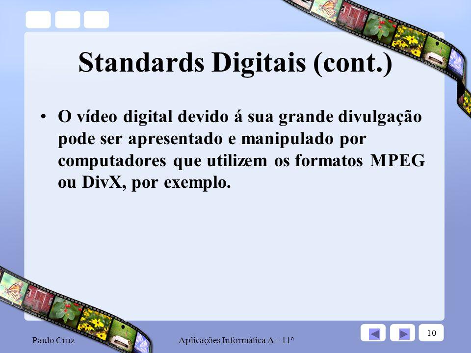 Paulo CruzAplicações Informática A – 11º 10 Standards Digitais (cont.) O vídeo digital devido á sua grande divulgação pode ser apresentado e manipulado por computadores que utilizem os formatos MPEG ou DivX, por exemplo.
