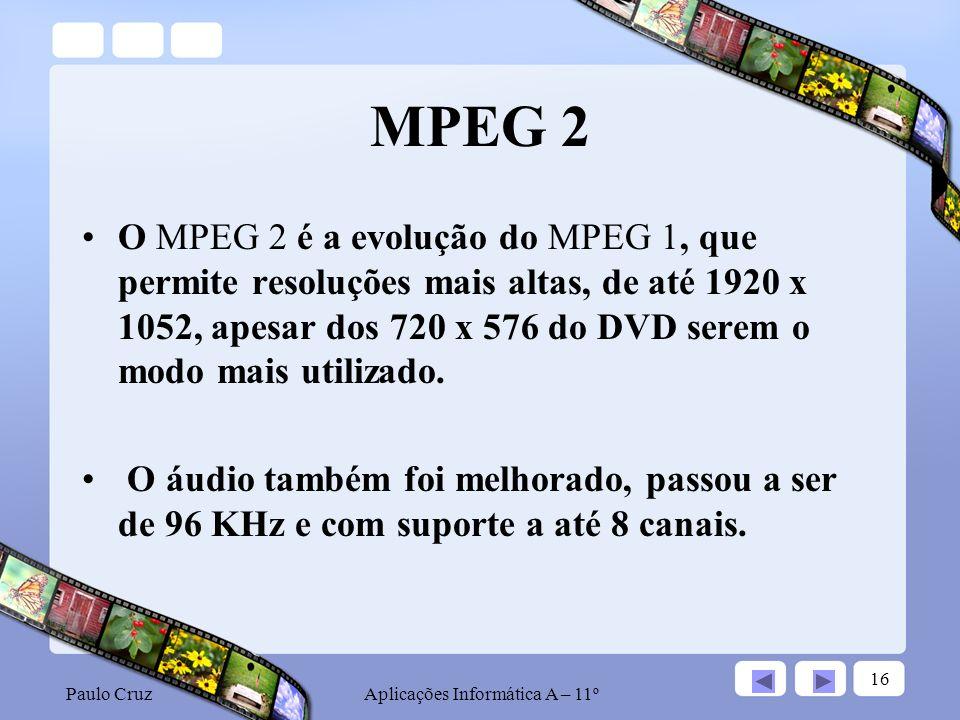 Paulo CruzAplicações Informática A – 11º 16 MPEG 2 O MPEG 2 é a evolução do MPEG 1, que permite resoluções mais altas, de até 1920 x 1052, apesar dos 720 x 576 do DVD serem o modo mais utilizado.