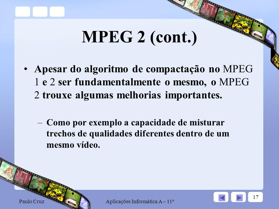 Paulo CruzAplicações Informática A – 11º 17 MPEG 2 (cont.) Apesar do algoritmo de compactação no MPEG 1 e 2 ser fundamentalmente o mesmo, o MPEG 2 trouxe algumas melhorias importantes.