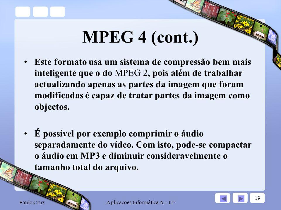 Paulo CruzAplicações Informática A – 11º 19 MPEG 4 (cont.) Este formato usa um sistema de compressão bem mais inteligente que o do MPEG 2, pois além de trabalhar actualizando apenas as partes da imagem que foram modificadas é capaz de tratar partes da imagem como objectos.