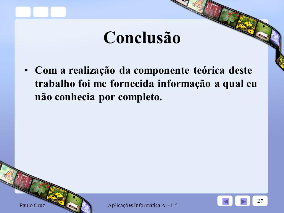 Paulo CruzAplicações Informática A – 11º 27 Conclusão Com a realização da componente teórica deste trabalho foi me fornecida informação a qual eu não conhecia por completo.