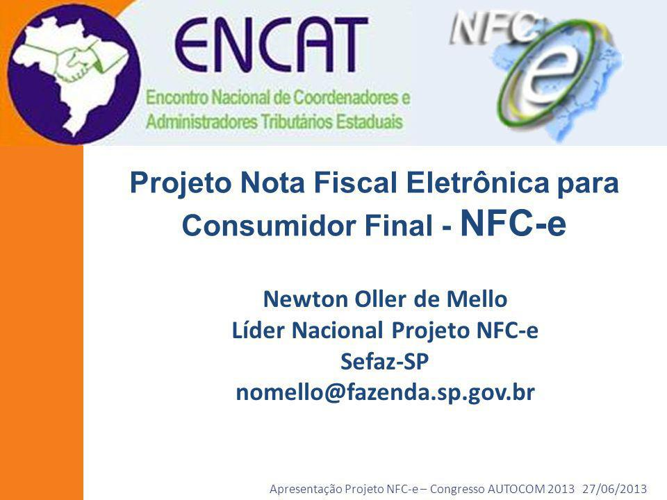Apresentação Projeto NFC-e – Congresso AUTOCOM 2013 27/06/2013 Balanço Atual do Projeto Piloto NFC-e 1ª Reunião Projeto – 07 e 08/11/2011 1ª Reunião Empresas Piloto – 28 e 29/08/2012 7 Unidades Federadas Participantes do Piloto: AC, AM, MA, MT, RN, RS e SE 32 Empresas Voluntárias Participantes do Piloto Criada NFC-e modelo 65 na Legislação Nacional – 08/02/2013 1ª NFC-e do Brasil – 01/03/2013 – Casa das Correias – Amazonas