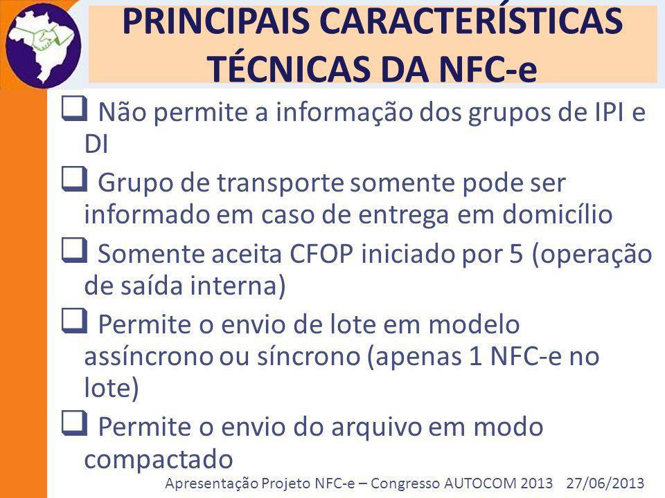Apresentação Projeto NFC-e – Congresso AUTOCOM 2013 27/06/2013 PRINCIPAIS CARACTERÍSTICAS TÉCNICAS DA NFC-e Não permite a informação dos grupos de IPI