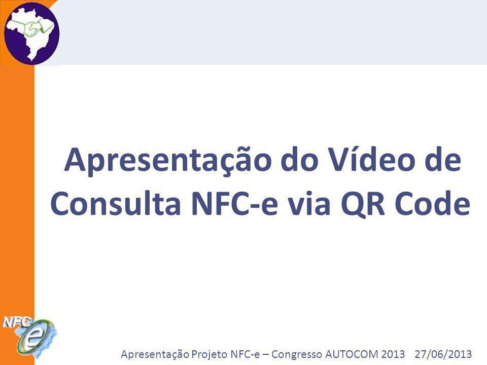 Apresentação Projeto NFC-e – Congresso AUTOCOM 2013 27/06/2013 Apresentação do Vídeo de Consulta NFC-e via QR Code