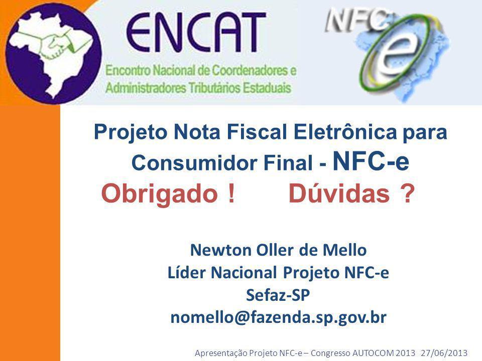Apresentação Projeto NFC-e – Congresso AUTOCOM 2013 27/06/2013 Projeto Nota Fiscal Eletrônica para Consumidor Final - NFC-e Obrigado ! Dúvidas ? Newto
